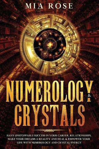 Numerology & Crystals: Have Unstoppable Success in Your Career, Relationships, Make Your Dreams A Reality and Heal & Empower Your Life with Numerology and Crystal Energy