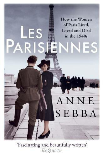 Les Parisiennes: How the Women of Paris Lived, Loved and Died inthe1940s