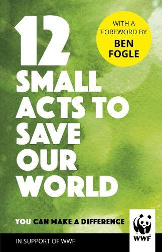 12 Small Acts to Save Our World: Simple, Everyday Ways You Can MakeaDifference