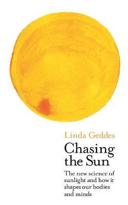 Chasing the Sun: The New Science of Sunlight and How it Shapes Our BodiesandMinds
