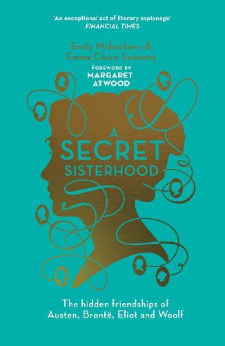 A Secret Sisterhood: The Hidden Friendships of Austen, Bronte, EliotandWoolf