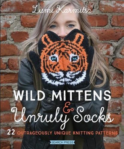 Wild Mittens & Unruly Socks: 22 Outrageously UniqueKnittingPatterns