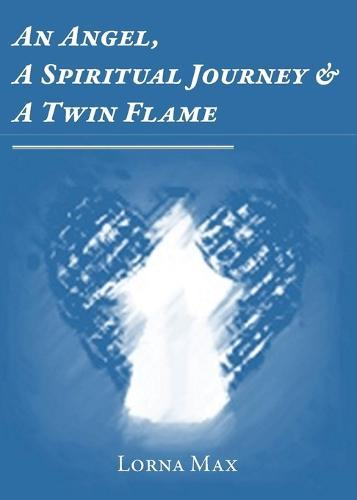 An Angel, A Spiritual Journey & A Twin Flame by Lorna Max