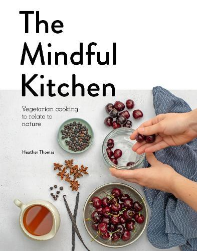 The Mindful Kitchen: Vegetarian Cooking to RelatetoNature