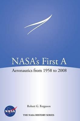 Nasa's First a: Aeronautics from 1958-2008 (NASA HistorySeriesSp-2012-4412)