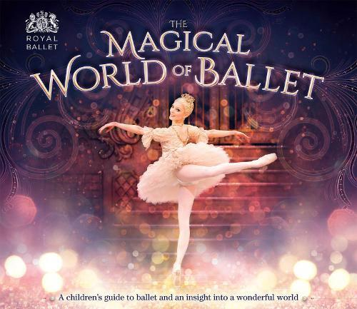 The Magical World of Ballet: A children's guide to ballet and an insight into a wonderful world