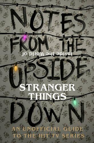 Notes From the Upside Down - Inside the World of Stranger Things: An Unofficial Handbook to the Hit TV Series
