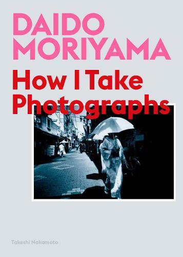Daido Moriyama: How ITakePhotographs