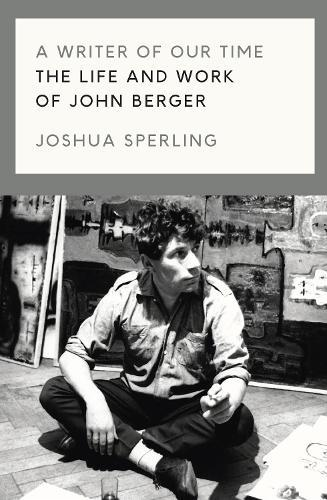 A Writer of Our Time: The Life and Work ofJohnBerger