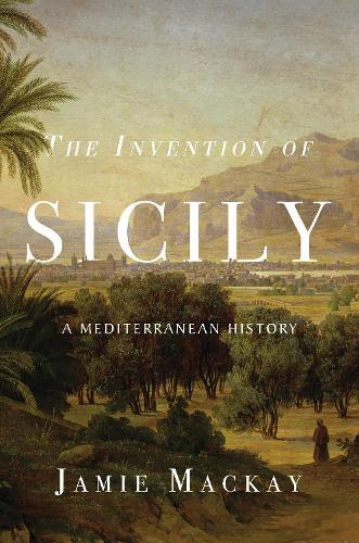 The Invention of Sicily: AMediterraneanHistory