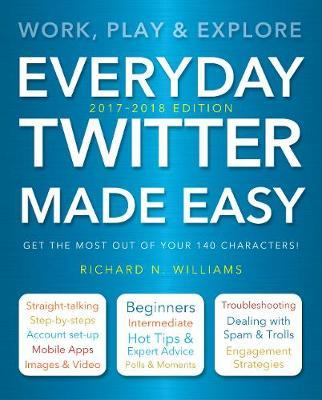 Everyday Twitter Made Easy (Updated for 2017-2018): Work, Play and Explore