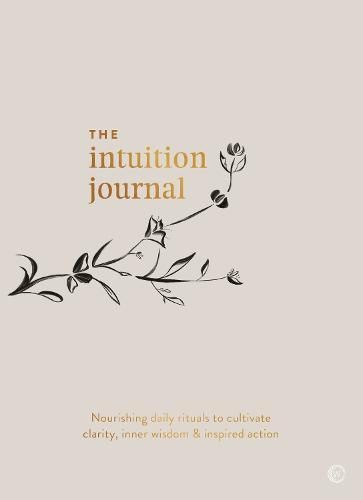 The Intuition Journal: Nourishing daily rituals to cultivate clarity, inner wisdom and inspired action