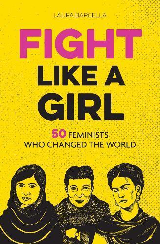 Fight Like a Girl: 50 Feminists Who ChangedtheWorld
