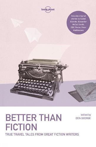 Lonely Planet Better than Fiction: True Travel Tales from GreatFictionWriters