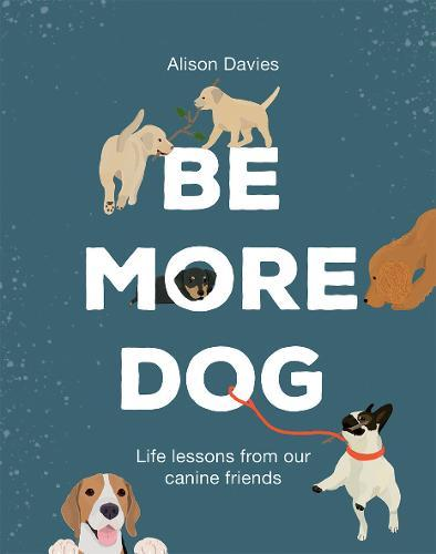 Be More Dog: Life Lessons from OurCanineFriends