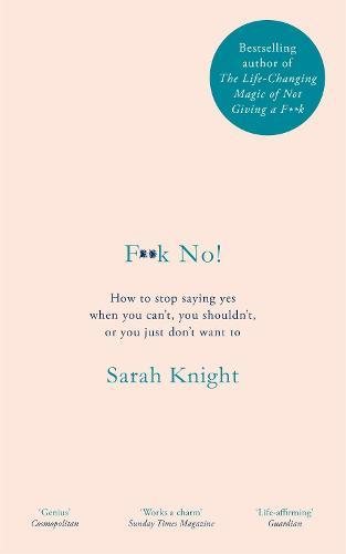 F**k No!: How to stop saying yes, when you can't, you shouldn't, or you just don't want to