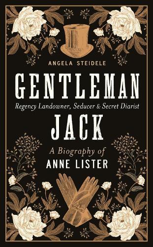 Gentleman Jack: A biography of Anne Lister, Regency Landowner, Seducer andSecretDiarist