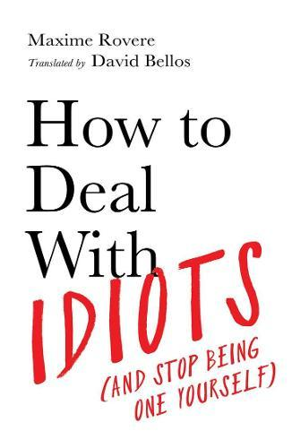 How to Deal With Idiots: (And Stop Being One Yourself)
