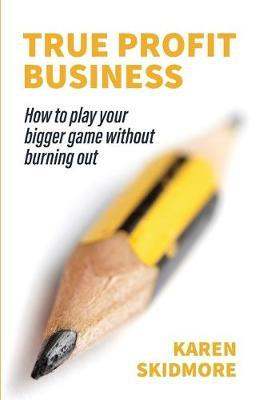 True Profit Business: How to play your bigger game withoutburningout