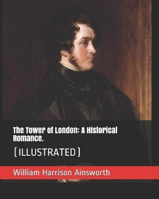 The Tower of London: A Historical Romance.: (Illustrated)
