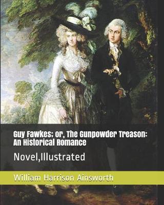 Guy Fawkes; Or, the Gunpowder Treason: An Historical Romance: Novel, Illustrated