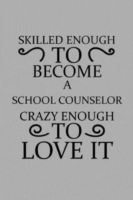 Skilled Enough To Become A School Counselor Crazy Enough To Love It Notebook Journal Or Planner Size 6 X 9 110 Lined Pages Office Equipment Great