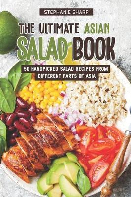 The Ultimate Asian Salad Book: 50 Handpicked Salad Recipes from Different PartsofAsia