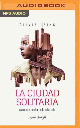 La Ciudad Solitaria/ the Lonely City: Aventuras En El Arte De Estar Solo/ Adventures in the Art ofBeingAlone