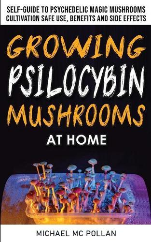 Growing Psilocybin Mushrooms at Home: The Healing Powers of Hallucinogenic and Magic Plant Medicine! Self-Guide to Psychedelic Magic Mushrooms Cultivation and Safe Use, Benefits and Side Effects