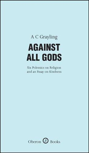 Against All Gods: Six Polemics on Religion and an Essay on Kindness