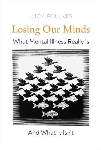 Losing Our Minds: What Mental Illness Really Is  - and What It Isn't