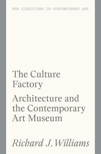 The Culture Factory: Architecture and the Contemporary Art Museum