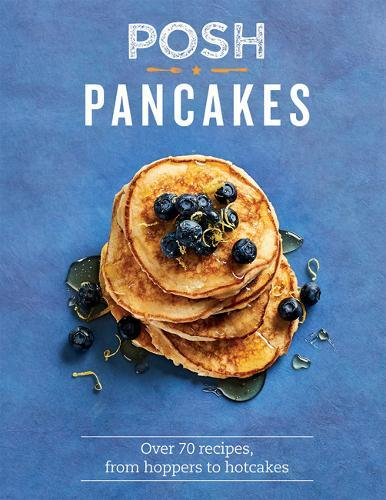 Posh Pancakes: Over 70 recipes, from hopperstohotcakes