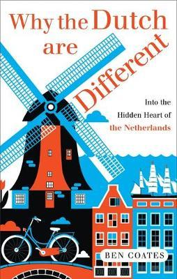 Why the Dutch are Different: A Journey into the Heart ofHiddenHolland
