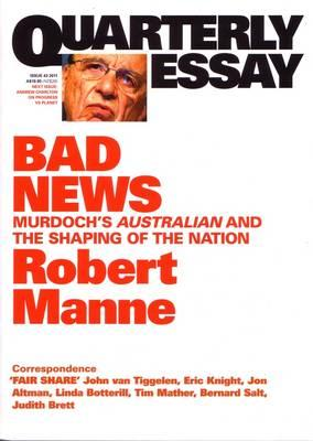 Bad News: Murdoch's Australian and the Shaping of the Nation: Quarterly Essay 43