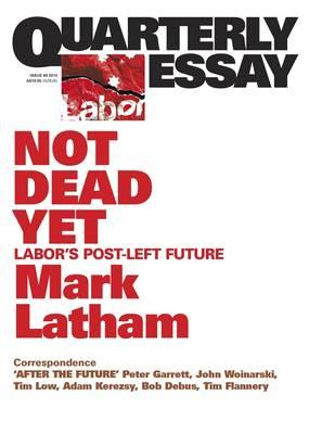 Not Dead Yet: Labor's Post-Left Future: QuarterlyEssay49