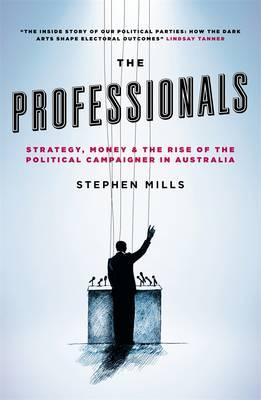 The Professionals: Strategy, Money and the Rise of the Political CampaignerinAustralia
