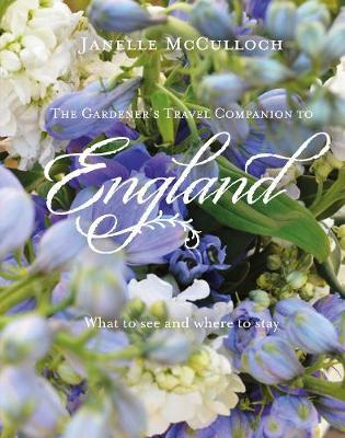 The Gardener's Travel Companion to England: What to see and wheretostay