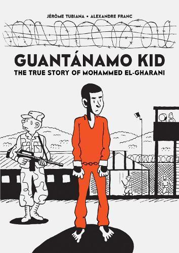 Guantanamo Kid:The True Story ofMohammedEl-Gharani
