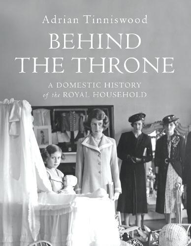 Behind the Throne: A Domestic History of the Royal Household