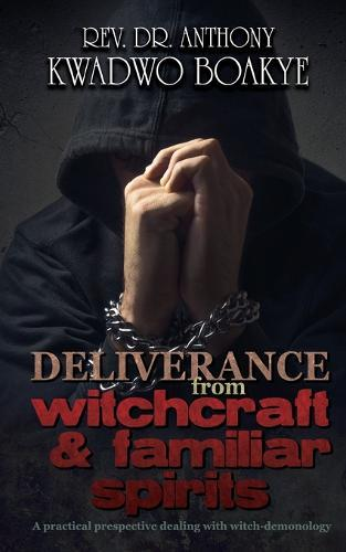 Deliverance from Witchcraft & Familiar Spirits: A Practical Perspective:  Dealing with Witch-Demonology by Rev Dr Anthony Kwadwo Boakye