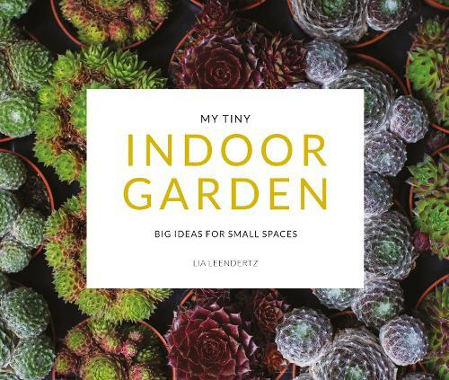 My Tiny Indoor Garden: Big Ideas for Small Spaces
