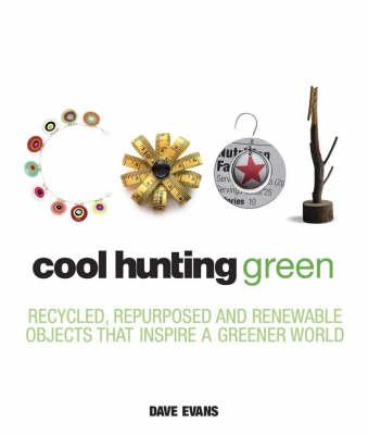 Cool Hunting Green: Recycled, Repurposed and Renewable Objects That Inspire a Greener World