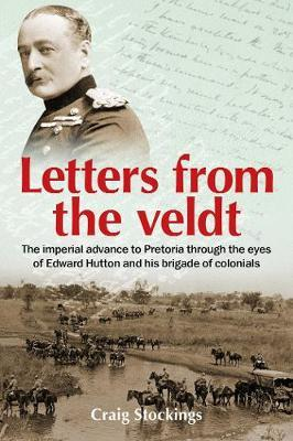 Letters from the Veldt: The imperial advance to Pretoria through the eyes of Edward Hutton and his brigadeofcolonials.