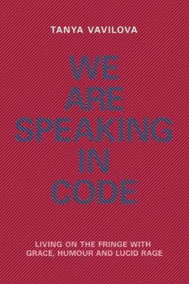 We Are Speaking in Code: Living on the Fringe With Grace, Humour and Lucid Rage
