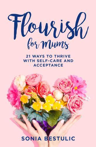 Flourish for Mums: 21 ways to thrive with self-careandacceptance