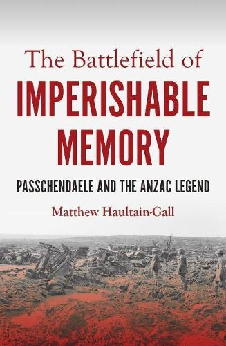 The Battlefield of Imperishable Memory: Passchendaele and the Anzac Legend