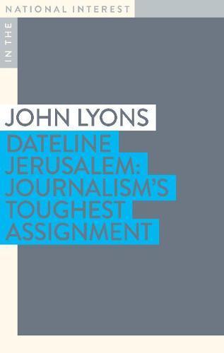 Dateline Jerusalem: Journalism's Toughest Assignment