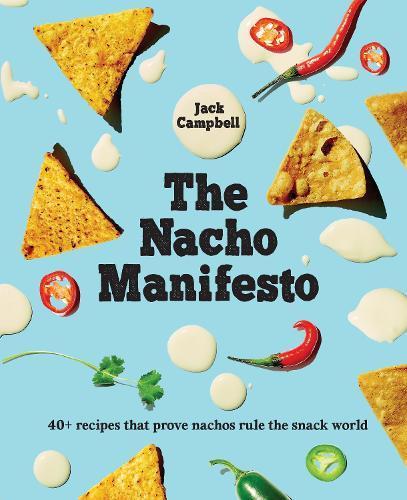 The Nacho Manifesto: 52 recipes that prove nachos (+ tochos) rule thesnackworld