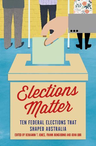 Elections Matter: Ten Federal Elections thatShapedAustralia